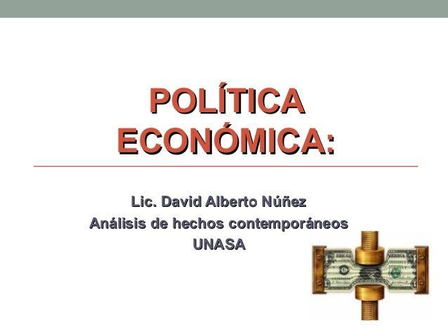 POLÍTICAPOLÍTICA ECONÓMICA:ECONÓMICA: Lic. David Alberto NúñezLic. David Alberto Núñez Análisis de hechos contemporáneosAn...