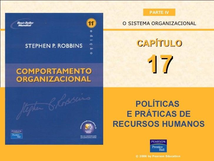 PARTE IV O SISTEMA ORGANIZACIONAL     CAPÍTULO           17    POLÍTICAS  E PRÁTICAS DERECURSOS HUMANOS     © 2006 by Pear...