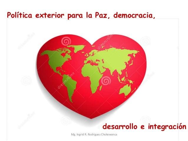 Política exterior para la Paz, democracia, desarrollo e integración Mg. Ingrid R. Rodríguez Chokewanca