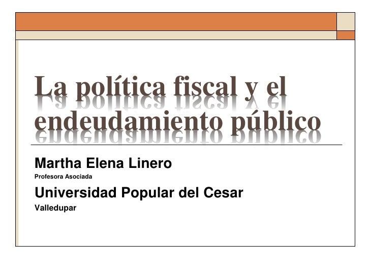 La política fiscal y elendeudamiento públicoMartha Elena LineroProfesora AsociadaUniversidad Popular del CesarValledupar