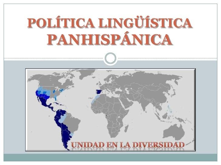 POLÍTICA LINGÜÍSTICA PANHISPÁNICA<br />Unidad en la diversidad<br />