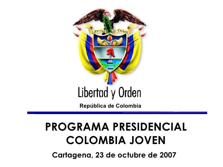 PROGRAMA PRESIDENCIAL COLOMBIA JOVEN Cartagena, 23 de octubre de 2007   República  de Colombia