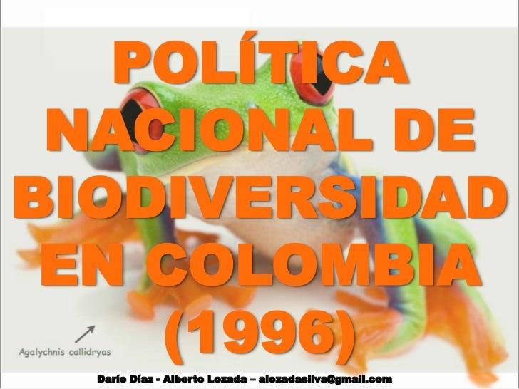 POLÍTICA NACIONAL DEBIODIVERSIDAD EN COLOMBIA    (1996)  Darío Díaz - Alberto Lozada – alozadasilva@gmail.com