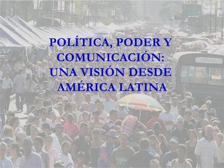 POLÍTICA, PODER Y  COMUNICACIÓN:  UNA VISIÓN DESDE  AMÉRICA LATINA