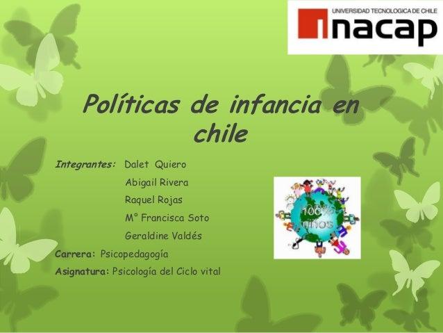 Políticas de infancia en chile Integrantes: Dalet Quiero Abigail Rivera Raquel Rojas M° Francisca Soto Geraldine Valdés Ca...