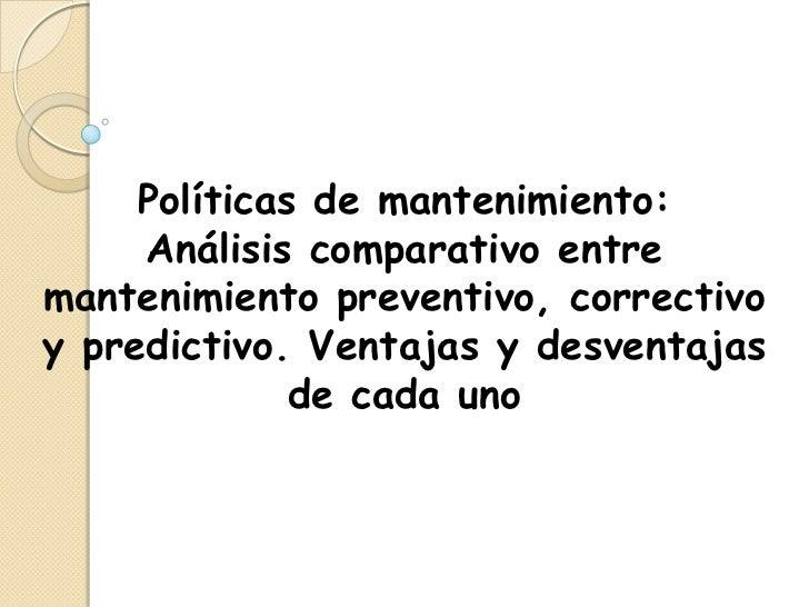 Políticas de mantenimiento:     Análisis comparativo entremantenimiento preventivo, correctivoy predictivo. Ventajas y des...