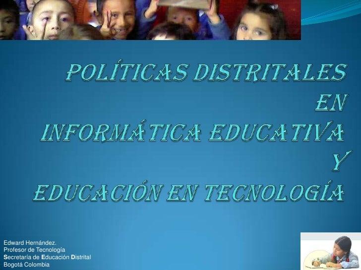 Políticas Distritales en Informática Educativa y educación en tecnología<br />Edward Hernández. <br />Profesor de Tecnolog...