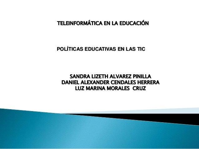 TELEINFORMÁTICA EN LA EDUCACIÓN  POLÍTICAS EDUCATIVAS EN LAS TIC  SANDRA LIZETH ALVAREZ PINILLA DANIEL ALEXANDER CENDALES ...