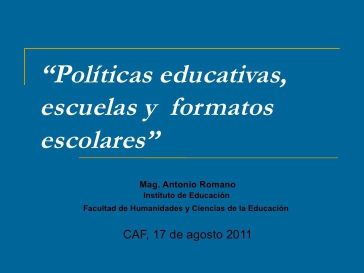 """"""" Políticas educativas, escuelas y  formatos escolares""""  Mag. Antonio Romano Instituto de Educación  Facultad de Humanidad..."""
