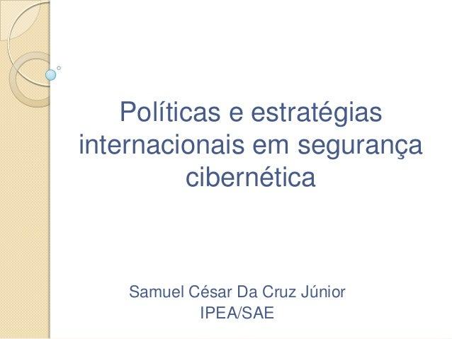 Políticas e estratégias internacionais em segurança cibernética Samuel César Da Cruz Júnior IPEA/SAE
