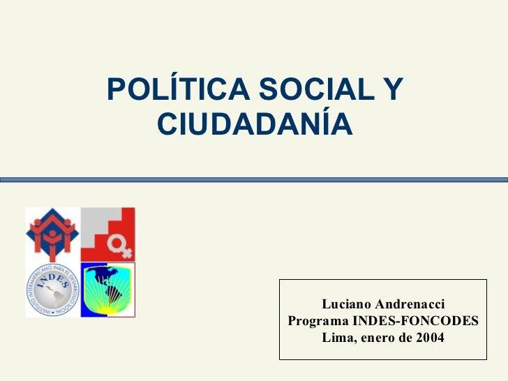 POLÍTICA SOCIAL Y CIUDADANÍA Luciano Andrenacci Programa INDES-FONCODES Lima, enero de 2004