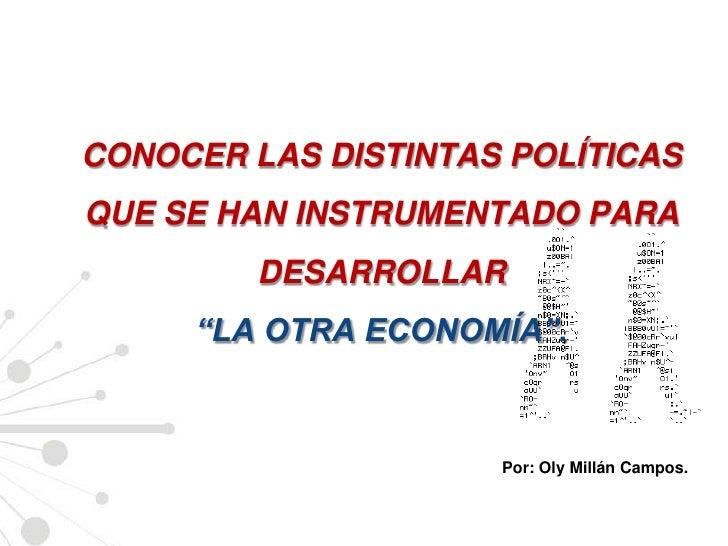 """CONOCER LAS DISTINTAS POLÍTICAS QUE SE HAN INSTRUMENTADO PARA DESARROLLAR """"LA OTRA ECONOMÍA"""".<br />Por: Oly Millán Campos...."""