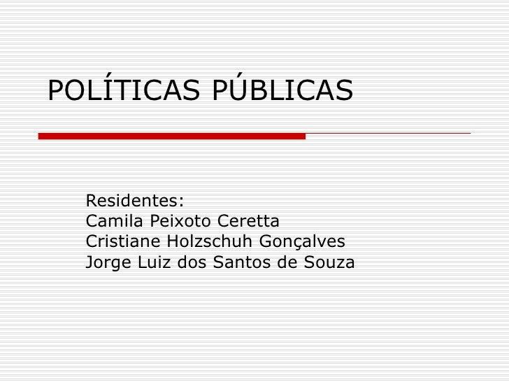 POLÍTICAS PÚBLICAS Residentes:  Camila Peixoto Ceretta Cristiane Holzschuh Gonçalves Jorge Luiz dos Santos de Souza