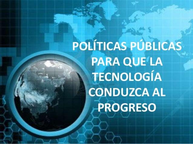 POLÍTICAS PÚBLICAS   PARA QUE LA   TECNOLOGÍA  CONDUZCA AL    PROGRESO
