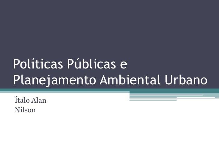 Políticas Públicas ePlanejamento Ambiental UrbanoÍtalo AlanNilson