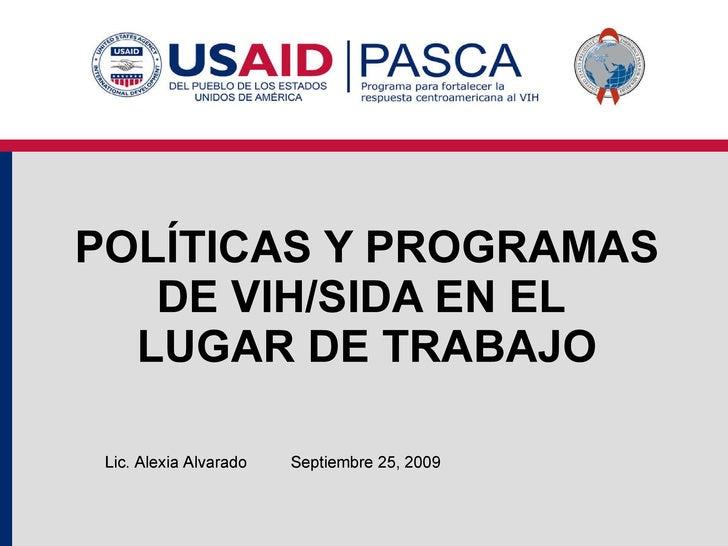 POLÍTICAS Y PROGRAMAS DE VIH/SIDA EN EL  LUGAR DE TRABAJO Septiembre 25, 2009 Lic. Alexia Alvarado