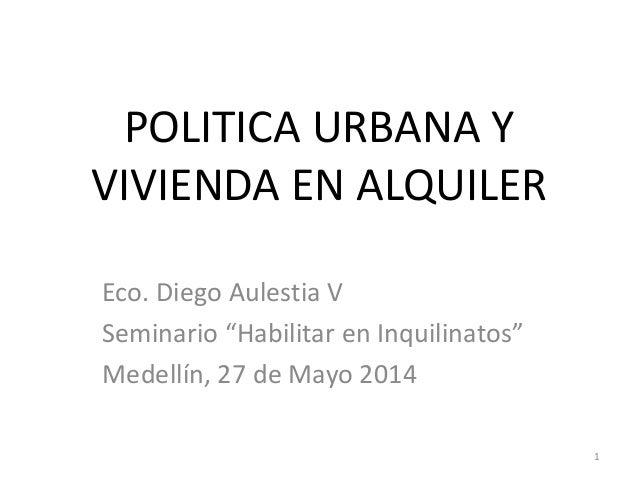 """POLITICA URBANA Y VIVIENDA EN ALQUILER Eco. Diego Aulestia V Seminario """"Habilitar en Inquilinatos"""" Medellín, 27 de Mayo 20..."""