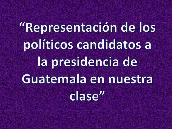"""""""Representación de los políticos candidatos a la presidencia de Guatemala en nuestra clase""""<br />"""