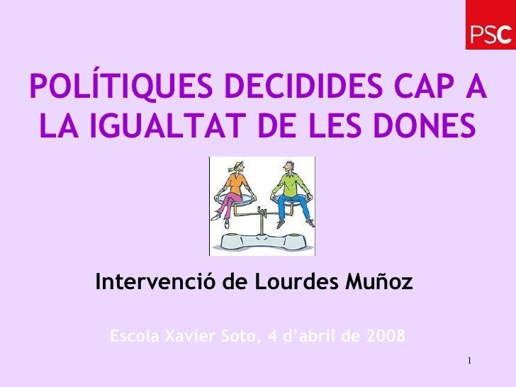 POLÍTIQUES DECIDIDES CAP A LA IGUALTAT DE LES DONES Intervenció de Lourdes Muñoz   Escola Xavier Soto, 4 d'abril de 2008