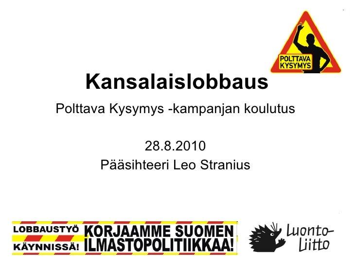 Kansalaislobbaus Polttava Kysymys -kampanjan koulutus 28.8.2010 Pääsihteeri Leo Stranius