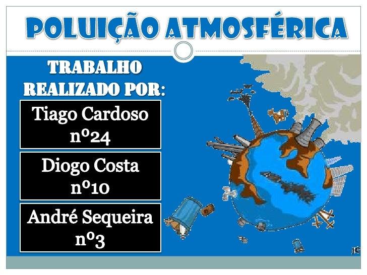 Poluição atmosférica<br />Trabalho realizado por:<br />Tiago Cardoso nº24<br />Diogo Costa nº10<br />André Sequeira nº3<br />
