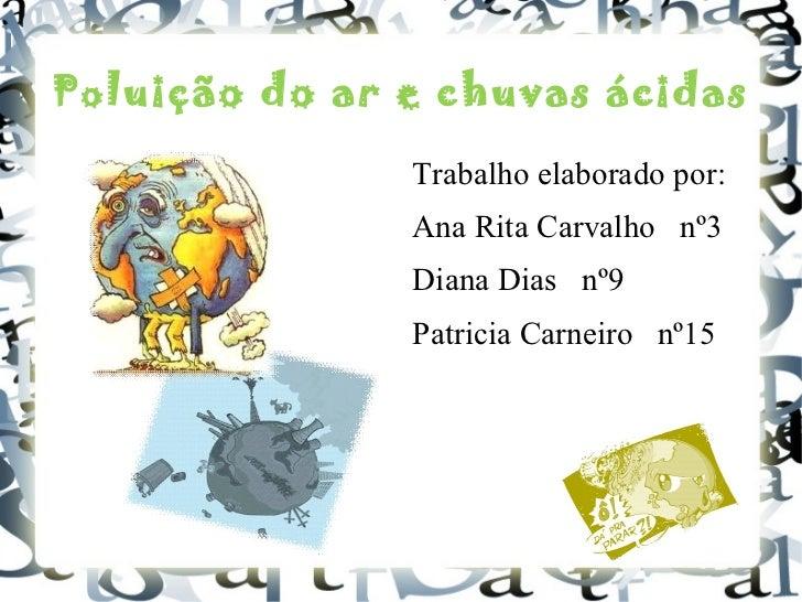Po luição do ar e chuvas ácidas <ul><li>Trabalho elaborado por : </li></ul><ul><li>Ana Rita Carvalho nº3 </li></ul><ul><li...