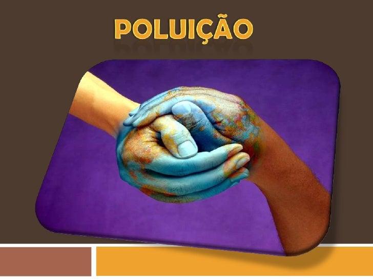POLUIÇÃO   FONTES, AGENTES E CONSEQUÊNCIAS