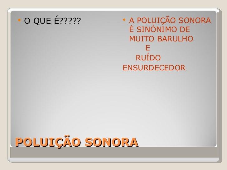 POLUIÇÃO SONORA <ul><li>O QUE É????? </li></ul><ul><li>A POLUIÇÃO SONORA É SINÓNIMO DE MUITO BARULHO  E  </li></ul><ul><li...