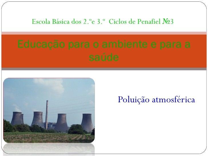 Poluição atmosférica Educação para o ambiente e para a saúde Escola Básica dos 2.ºe 3.º  Ciclos de Penafiel №3