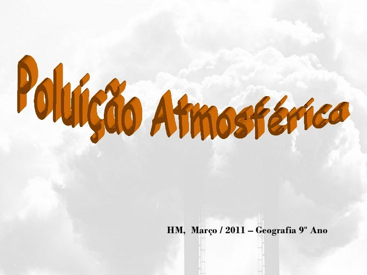 Poluição Atmosférica HM,  Março / 2011 – Geografia 9º Ano