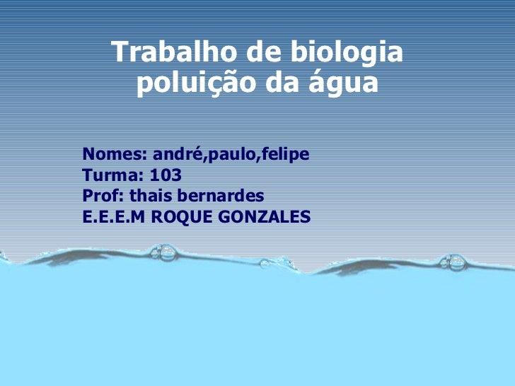 Trabalho de biologia poluição da água Nomes: andré,paulo,felipe Turma: 103 Prof: thais bernardes E.E.E.M ROQUE GONZALES