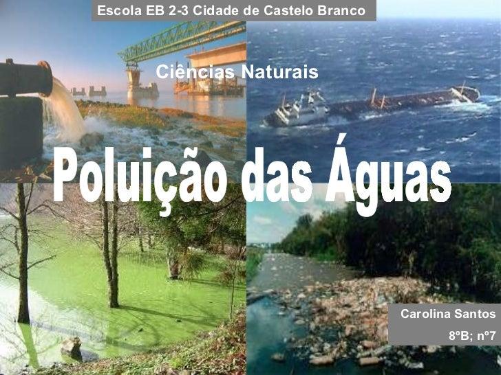 Poluição das Águas Carolina Santos 8ºB; nº7 Escola EB 2-3 Cidade de Castelo Branco Ciências Naturais