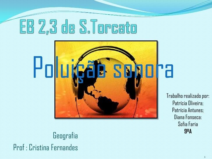 EB 2,3 de S.Torcato<br />Poluição sonora<br />Trabalho realizado por: Patrícia Oliveira; Patrícia Antunes;<br />Diana Fons...