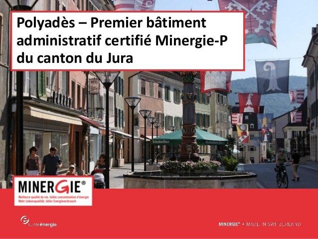 MINERGIE® – Delémont| 28 mai 2015 www.minergie.ch Polyadès – Premier bâtiment administratif certifié Minergie-P du canton ...