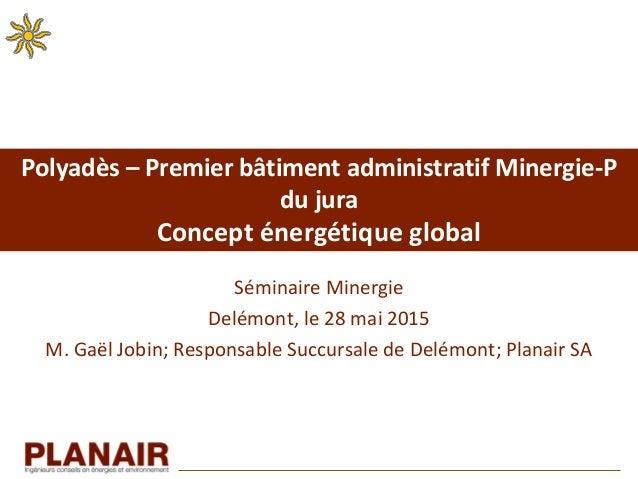 Polyadès – Premier bâtiment administratif Minergie-P du jura Concept énergétique global Séminaire Minergie Delémont, le 28...