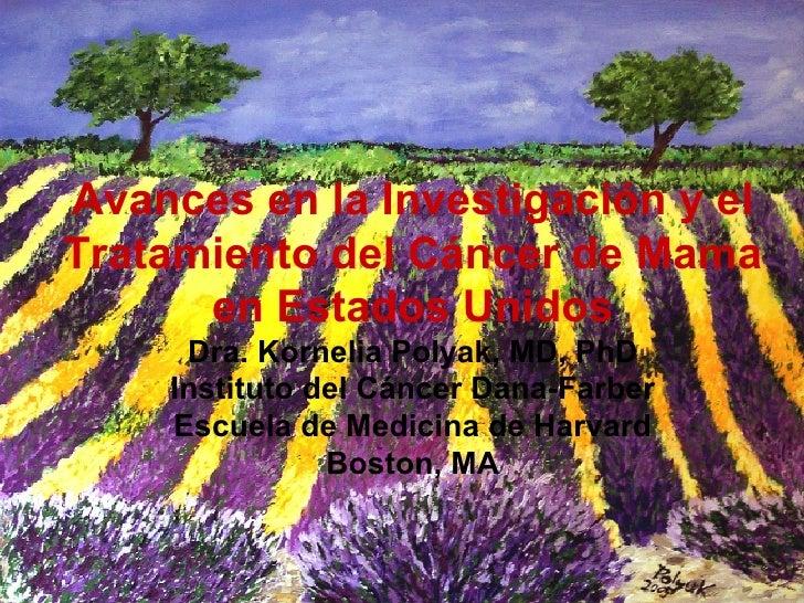 Avances en la Investigaci ón y el Tratamiento del Cáncer de Mama en Estados Unidos Dra. Kornelia Polyak, MD, PhD Instituto...