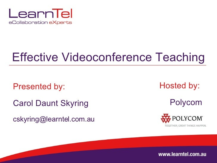 Effective Videoconference Teaching Presented by: Carol Daunt Skyring [email_address] Hosted by:  Polycom