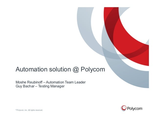 Automation solution @ PolycomMoshe Reubinoff – Automation Team LeaderGuy Bachar – Testing Manager©   Polycom, Inc. All rig...