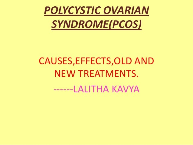 POLYCYSTIC OVARIAN SYNDROME(PCOS) CAUSES,EFFECTS,OLD AND NEW TREATMENTS. ------LALITHA KAVYA