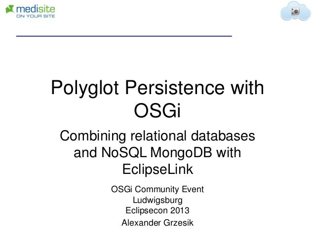 Polyglot Persistence with OSGi Combining relational databases and NoSQL MongoDB with EclipseLink OSGi Community Event Ludw...