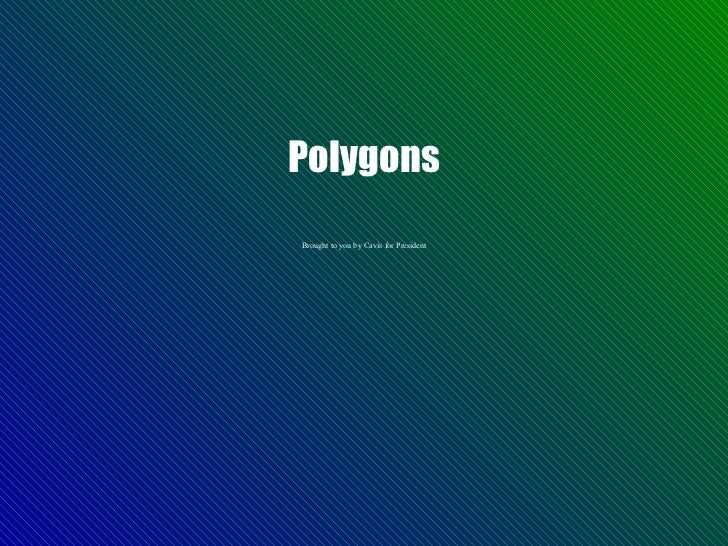 Polygons Brought to you by Cavis for President