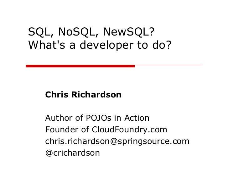 SQL, NoSQL, NewSQL?Whats a developer to do?   Chris Richardson   Author of POJOs in Action   Founder of CloudFoundry.com  ...