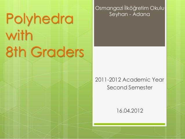 Polyhedra with 8th Graders 2011-2012 Academic Year Second Semester 16.04.2012 Osmangazi İlköğretim Okulu Seyhan - Adana