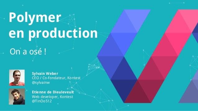 Polymer en production On a osé ! Sylvain Weber CEO / Co-fondateur, Kontest @sylvainw Etienne de Dieuleveult Web developer,...
