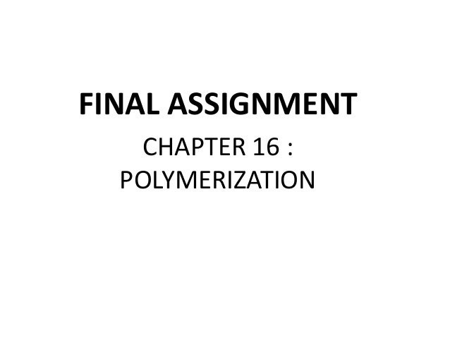 FINAL ASSIGNMENT CHAPTER 16 : POLYMERIZATION