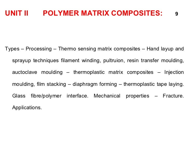 <ul><li>UNIT II  POLYMER MATRIX COMPOSITES:   9 </li></ul><ul><li>Types – Processing – Thermo sensing matrix composites – ...