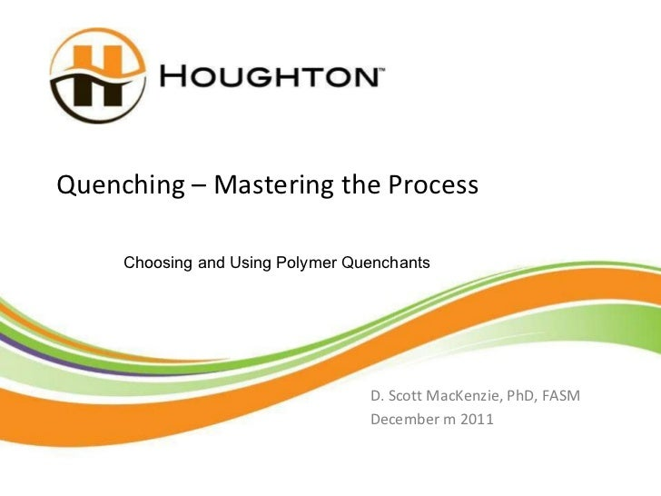 Quenching – Mastering the Process D. Scott MacKenzie, PhD, FASM December m 2011 Choosing and Using Polymer Quenchants