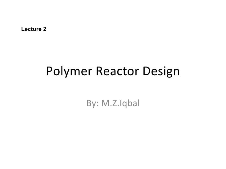 Polymer Reactor Design By: M.Z.Iqbal Lecture 2