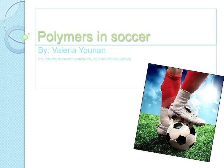 Polymers in soccer<br />By: Valeria Younan<br />http://thumbs.dreamstime.com/thumb_241/1204059075G7djK9.jpg<br />