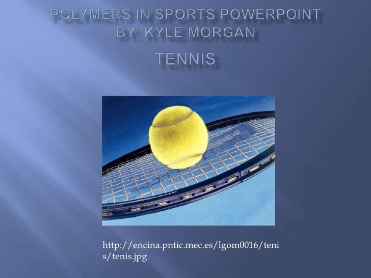 Polymers in Sports PowerPointBy: Kyle MorganTennis<br />http://encina.pntic.mec.es/lgom0016/tenis/tenis.jpg<br />